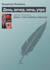 """Книга """"День, вечер, ночь, утро, автор Михайлов Владимир Дмитриевич - BooksFinder.ru"""